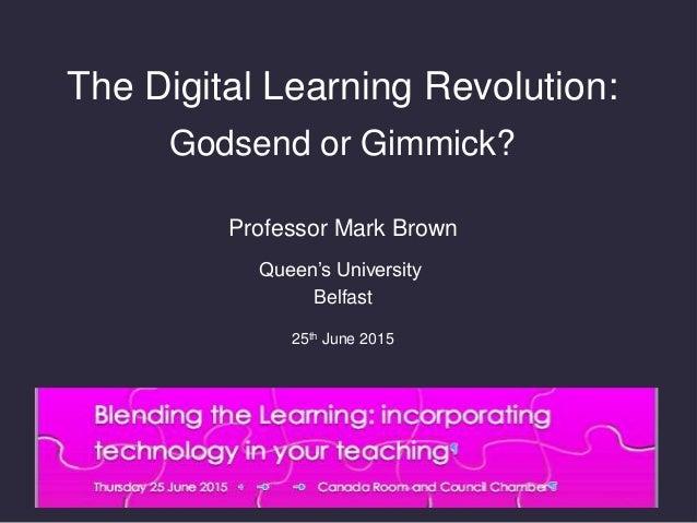The Digital Learning Revolution: Godsend or Gimmick? Professor Mark Brown Queen's University Belfast 25th June 2015