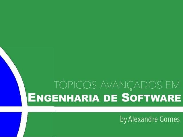 ENGENHARIA DE SOFTWARE TÓPICOS AVANÇADOS EM by Alexandre Gomes