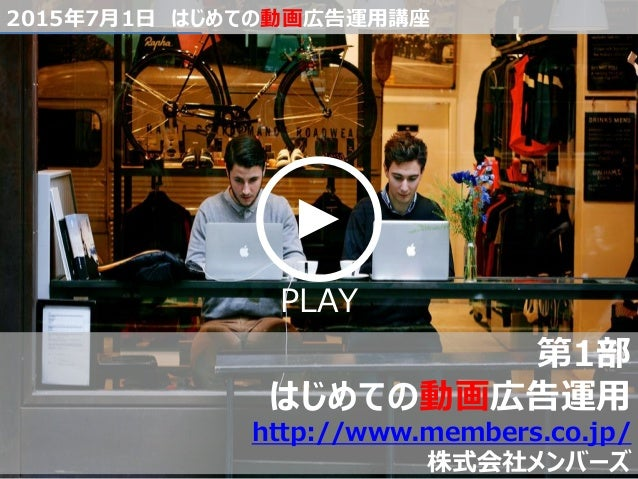 PLAY 2015年7月1日 はじめての動画広告運用講座 第1部 はじめての動画広告運用 http://www.members.co.jp/ 株式会社メンバーズ
