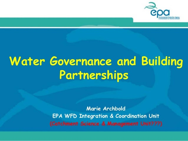 Water Governance and Building Partnerships Marie Archbold EPA WFD Integration & Coordination Unit (Catchment Science & Man...