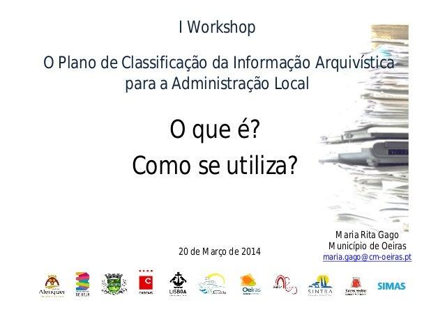 O que é? Como se utiliza? I Workshop O Plano de Classificação da Informação Arquivística para a Administração Local Maria ...