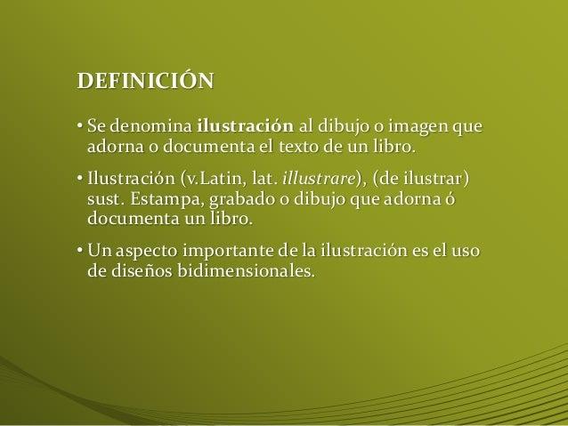 DEFINICIÓN • Se denomina ilustración al dibujo o imagen que adorna o documenta el texto de un libro. • Ilustración (v.Lati...