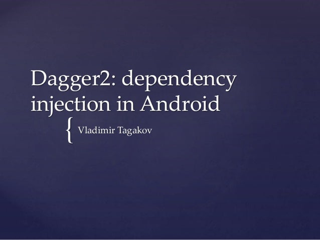 { Dagger2: dependency injection in Android Vladimir Tagakov