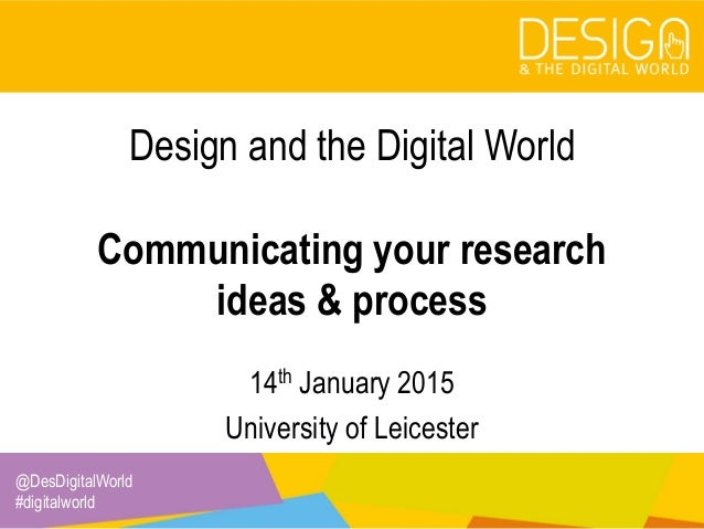 @DesDigitalWorld #digitalworld Design and the Digital World Communicating your research ideas & process 14th January 2015 ...