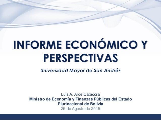 1 INFORME ECONÓMICO Y PERSPECTIVAS Universidad Mayor de San Andrés Luis A. Arce Catacora Ministro de Economía y Finanzas P...