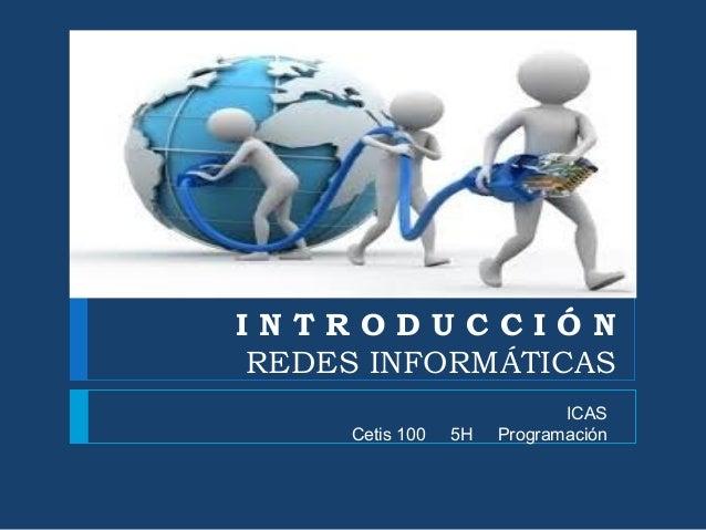 I N T R O D U C C I Ó N REDES INFORMÁTICAS ICAS Cetis 100 5H Programación