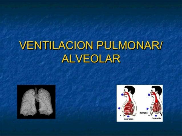 VENTILACION PULMONAR/VENTILACION PULMONAR/ ALVEOLARALVEOLAR
