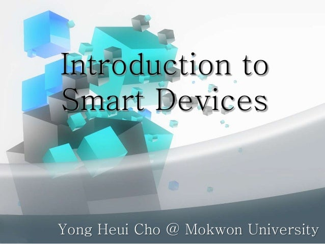 Introduction to Smart Devices Yong Heui Cho @ Mokwon University