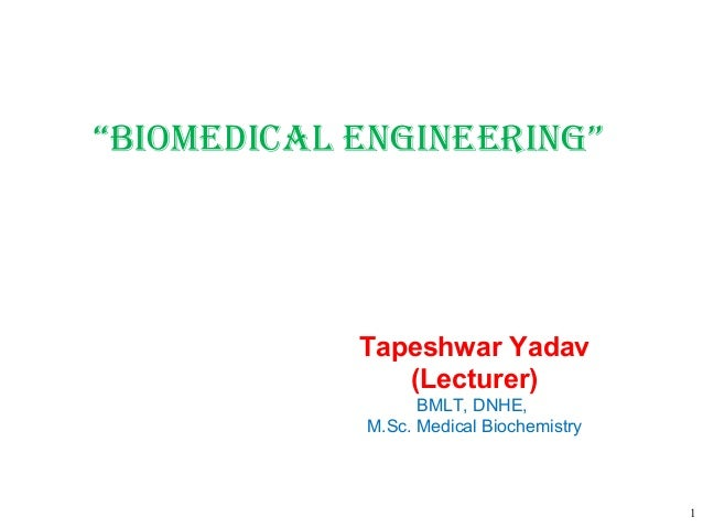 "1 ""Biomedical engineering"" Tapeshwar Yadav (Lecturer) BMLT, DNHE, M.Sc. Medical Biochemistry"