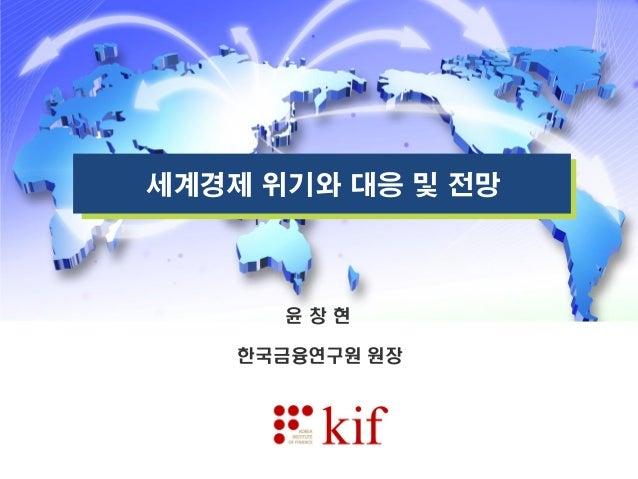세계경제 위기와 대응 및 전망 윤 창 현 한국금융연구원 원장