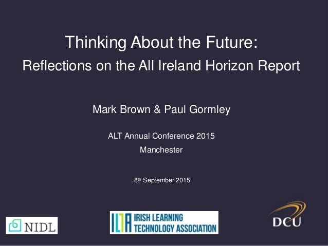 Thinking About the Future: Reflections on the All Ireland Horizon Report Mark Brown & Paul Gormley ALT Annual Conference 2...