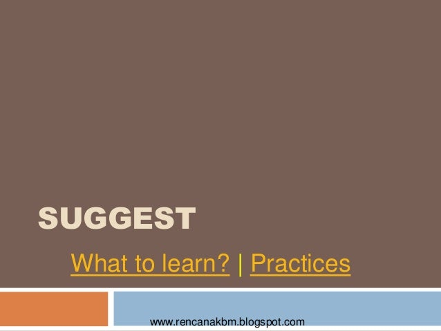 SUGGEST What to learn?   Practices www.rencanakbm.blogspot.com