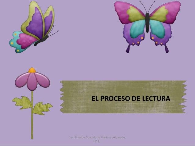 EL PROCESO DE LECTURA Ing. Zoraida Guadalupe Martínez Alvarado, M.E.