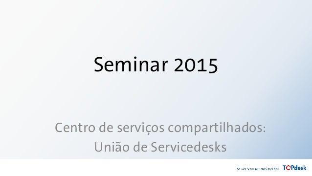 Seminar 2015 Centro de serviços compartilhados: União de Servicedesks