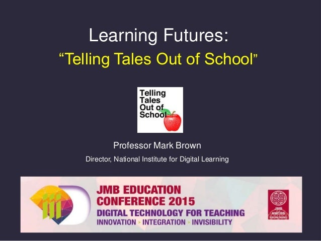 """Learning Futures: """"Telling Tales Out of School"""" Professor Mark Brown Director, National Institute for Digital Learning"""
