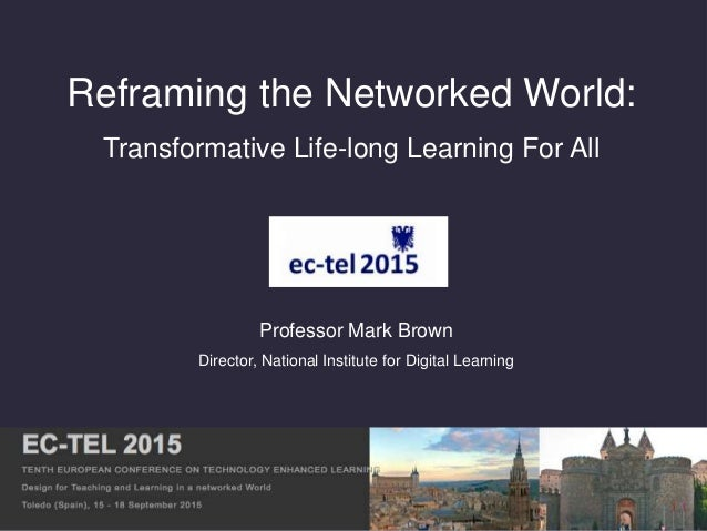 Reframing the Networked World: Transformative Life-long Learning For All Professor Mark Brown Director, National Institute...