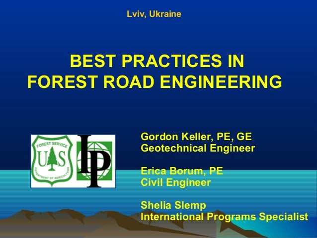 BEST PRACTICES IN FOREST ROAD ENGINEERING Lviv, Ukraine Gordon Keller, PE, GE Geotechnical Engineer Erica Borum, PE Civil ...
