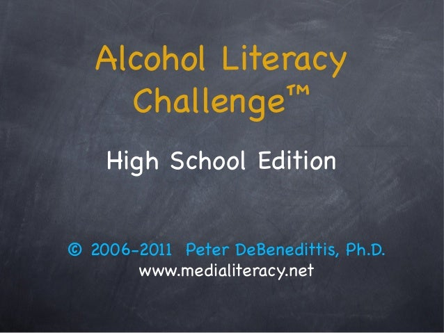 Alcohol Literacy  Challenge™  High School Edition  © 2006-2011 Peter DeBenedittis, Ph.D.  www.medialiteracy.net