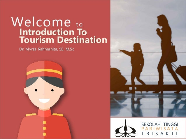 SEKOLAH TINGGI P A R I W I S A T A T R I S A K T I Welcome to Introduction To Tourism Destination Dr. Myrza Rahmanita, SE,...