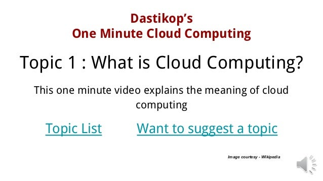 Dastikop's One Minute Cloud Computing Image courtesy - Wikipedia Topic 1 : What is Cloud Computing? This one minute video ...