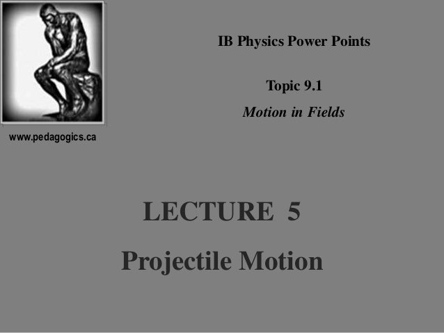 LECTURE 5 Projectile Motion IB Physics Power Points Topic 9.1 Motion in Fields www.pedagogics.ca