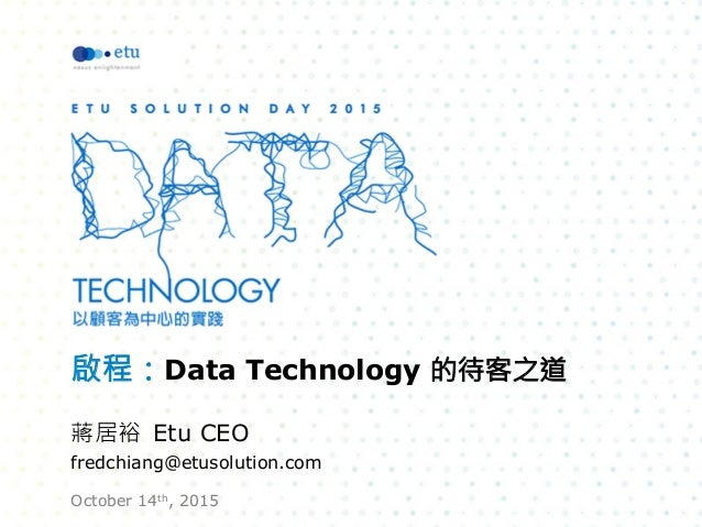啟程:Data Technology 的待客之道  蔣居裕 Etu CEO fredchiang@etusolution.com October 14th, 2015