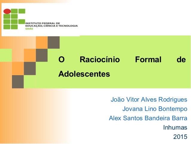 O Raciocínio Formal de Adolescentes João Vitor Alves Rodrigues Jovana Lino Bontempo Alex Santos Bandeira Barra Inhumas 2015