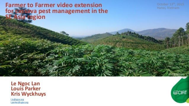 Farmer to Farmer video extension for cassava pest management in the SE Asia region Le Ngoc Lan Louis Parker Kris Wyckhuys ...
