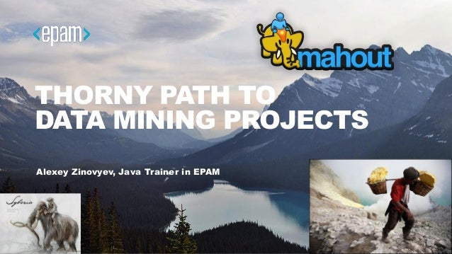 THORNY PATH TO DATA MINING PROJECTS Alexey Zinovyev, Java Trainer in EPAM