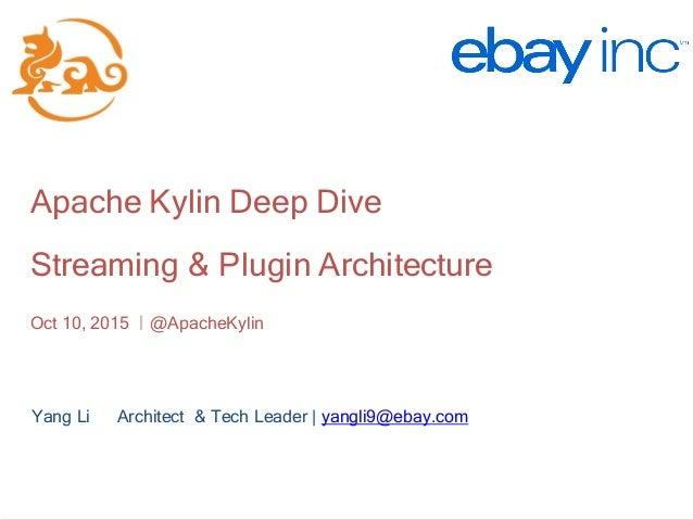http://kylin.io Apache Kylin Deep Dive Streaming & Plugin Architecture Oct 10, 2015 |@ApacheKylin Yang Li Architect & Tech...