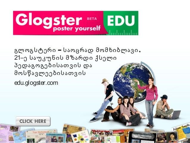 – ,გლოგსტერი საოცრად მომხიბლავი 21–ე საუკუნის მზარდი ქსელი პედაგოგებისათვის და მოსწავლეებისათვის edu.glogster.com