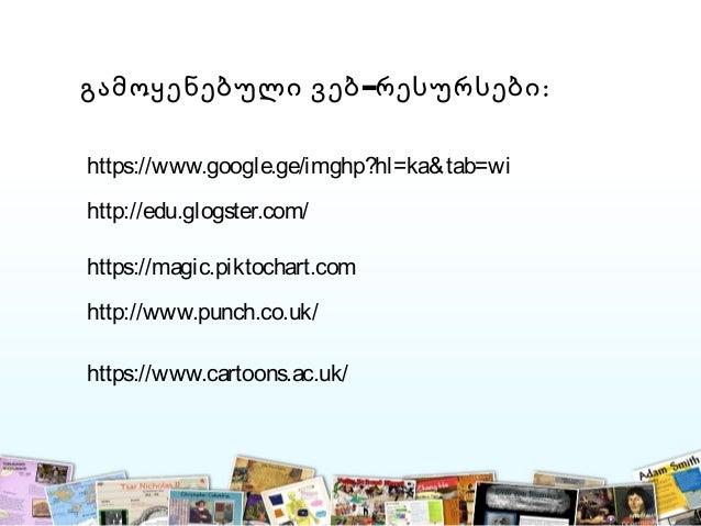 –გამოყენებული ვებ რესურსები: https://www.google.ge/imghp?hl=ka&tab=wi http://edu.glogster.com/ https://magic.piktochart.co...