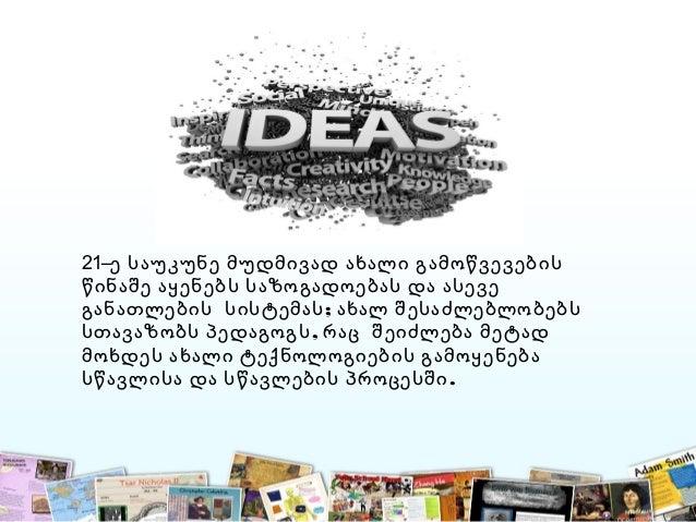 21–ე საუკუნე მუდმივად ახალი გამოწვევების წინაშე აყენებს საზოგადოებას და ასევე ;განათლების სისტემას ახალ შესაძლებლობებს ,სთ...