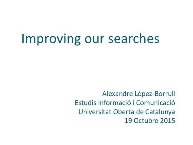 Improving our searches Alexandre López-Borrull Estudis Informació i Comunicació Universitat Oberta de Catalunya 19 Octubre...