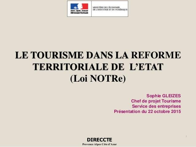 LE TOURISME DANS LA REFORME TERRITORIALE DE L'ETAT (Loi NOTRe) 1 DIRECCTE Provence Alpes Côte d'Azur Sophie GLEIZES Chef d...