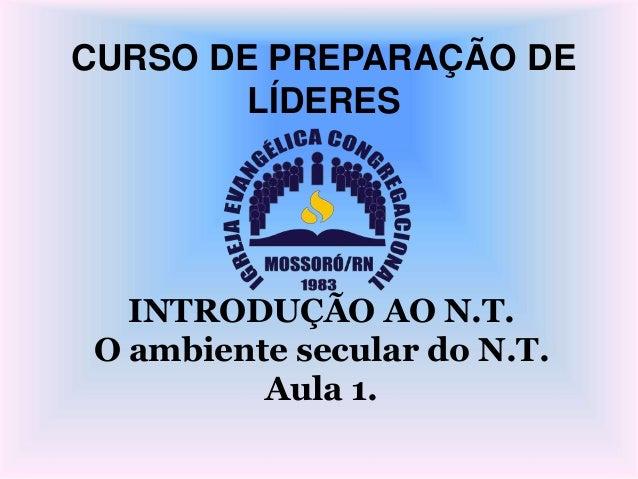 CURSO DE PREPARAÇÃO DE LÍDERES INTRODUÇÃO AO N.T. O ambiente secular do N.T. Aula 1.