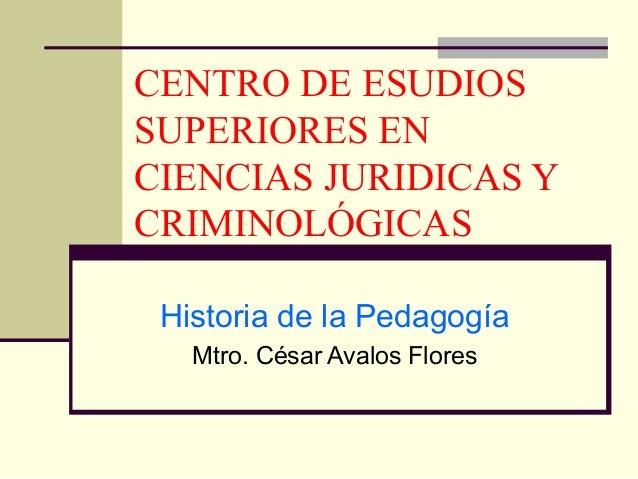 CENTRO DE ESUDIOS SUPERIORES EN CIENCIAS JURIDICAS Y CRIMINOLÓGICAS Historia de la Pedagogía Mtro. César Avalos Flores