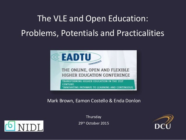 The VLE and Open Education: Problems, Potentials and Practicalities Mark Brown, Eamon Costello & Enda Donlon Thursday 29th...