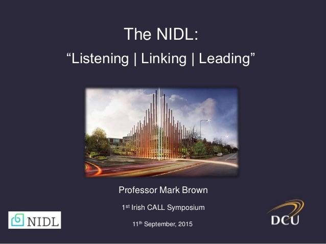 "The NIDL: ""Listening | Linking | Leading"" Professor Mark Brown 1st Irish CALL Symposium 11th September, 2015"