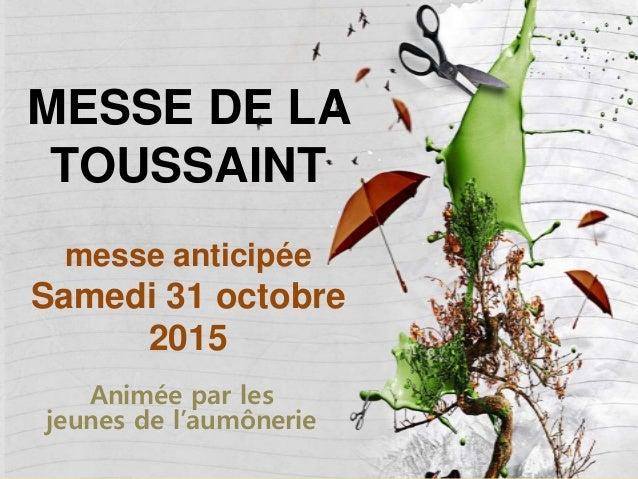 MESSE DE LA TOUSSAINT messe anticipée Samedi 31 octobre 2015 Animée par les jeunes de l'aumônerie