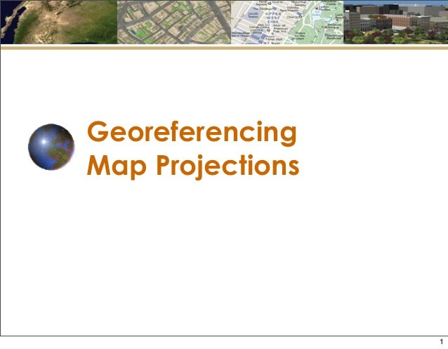 Georeferencing Map Projections 1
