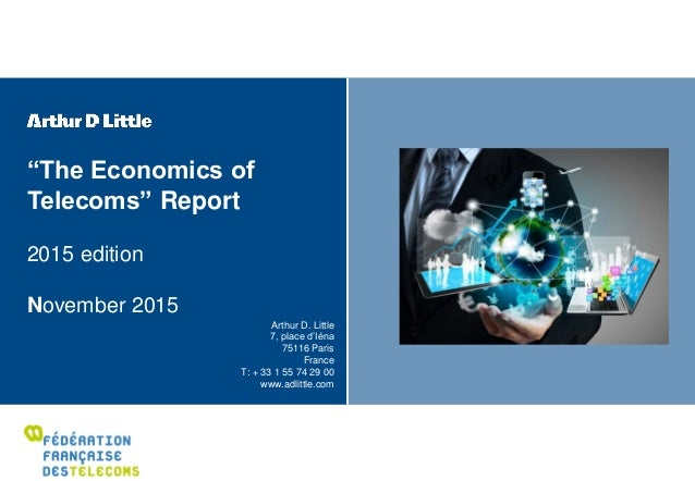 """""""The Economics of Telecoms"""" Report 2015 edition November 2015 Arthur D. Little 7, place d'Iéna 75116 Paris France T: + 33 ..."""