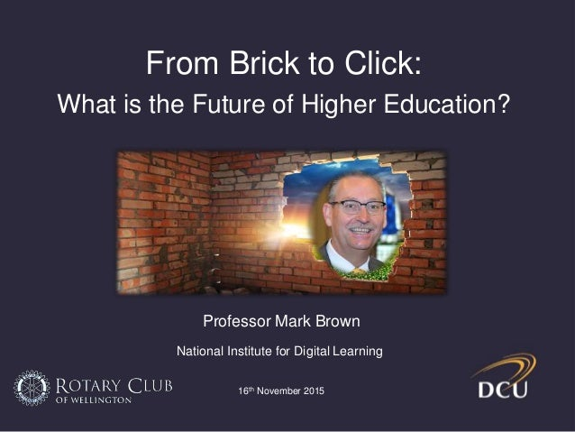 From Brick to Click: What is the Future of Higher Education? Professor Mark Brown National Institute for Digital Learning ...