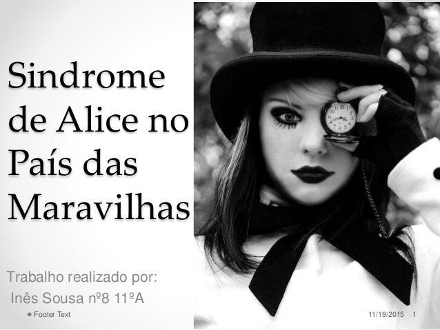 Sindrome de Alice no País das Maravilhas Trabalho realizado por: Inês Sousa nº8 11ºA 11/19/2015 1Footer Text