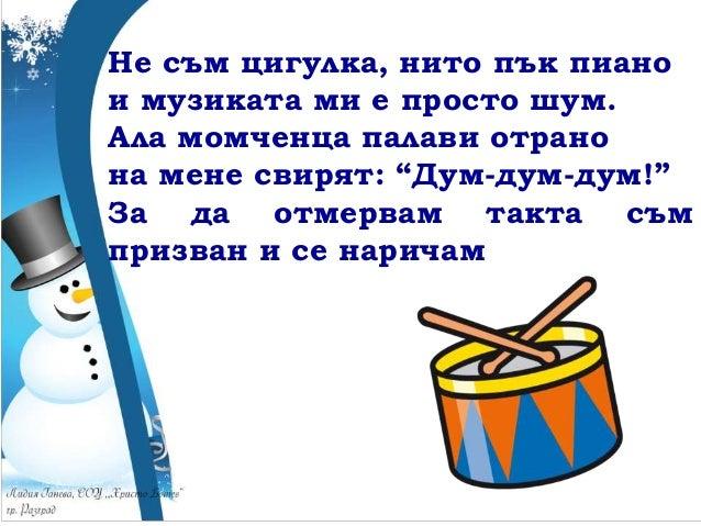 """Не съм цигулка, нито пък пиано и музиката ми е просто шум. Ала момченца палави отрано на мене свирят: """"Дум-дум-дум!"""" За да..."""