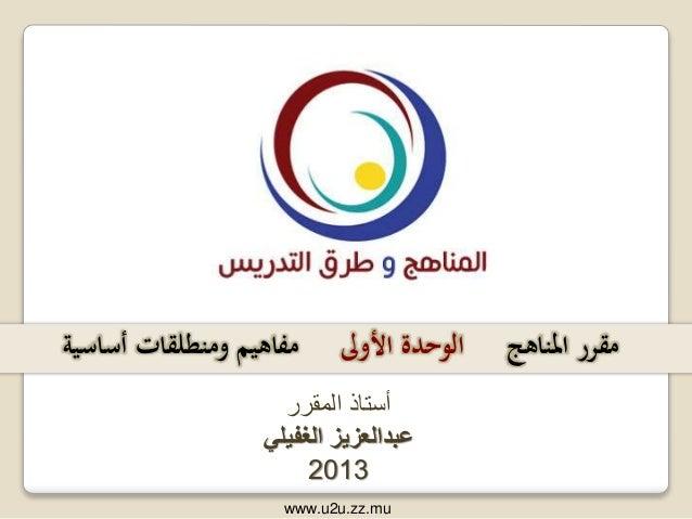 المقرر أستاذ عبدالعزيزالغفيلي 2013 املناهج مقرراألوىل الوحدةأساسية ومنطلقات مفاهيم www.u2u.zz.mu