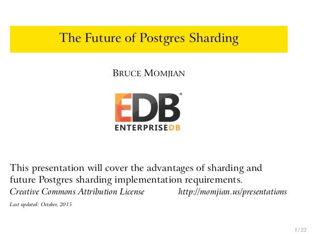 The Future of Postgres Sharding BRUCE MOMJIAN This presentation will cover the advantages of sharding and future Postgres ...