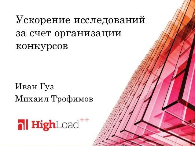 Ускорение исследований за счет организации конкурсов Иван Гуз Михаил Трофимов
