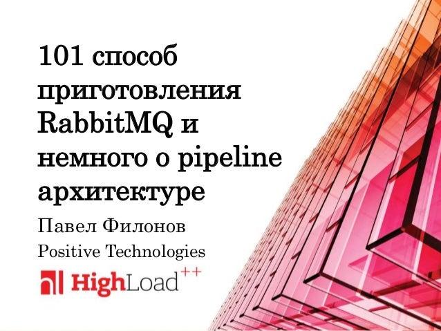 101 способ приготовления RabbitMQ и немного о pipeline архитектуре Павел Филонов Positive Technologies