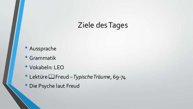 Ziele desTages • Aussprache • Grammatik • Vokabeln: LEO • Lektüre 📖 Freud –TypischeTräume, 69-74 • Die Psyche laut Freud